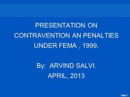 Slide 1 PRESENTATION ON CONTRAVENTION AN PENALTIES UNDER FEMA, 1999. By: ARVIND SALVI. APRIL, 2013.