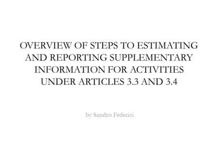 OVERVIEW OF STEPS TO ESTIMATING AND REPORTING SUPPLEMENTARY INFORMATION FOR ACTIVITIES UNDER ARTICLES 3.3 AND 3.4 by Sandro Federici.