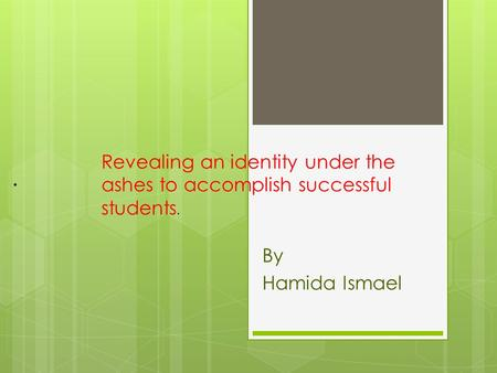By Hamida Ismael. Revealing an identity under the ashes to accomplish successful students.