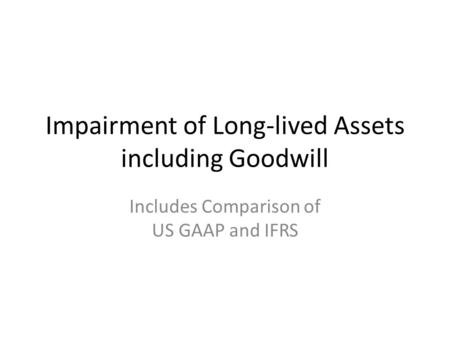 Impairment of Long-lived Assets including Goodwill Includes Comparison of US GAAP and IFRS.