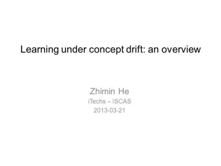 Learning under concept drift: an overview Zhimin He iTechs – ISCAS 2013-03-21.