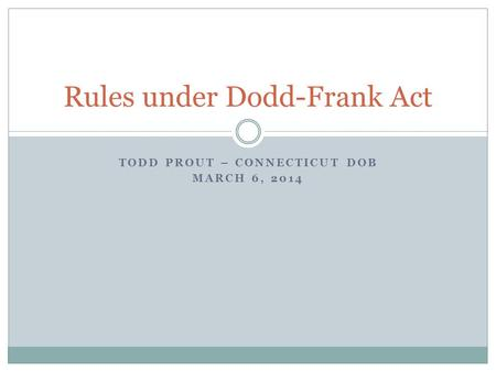TODD PROUT – CONNECTICUT DOB MARCH 6, 2014 Rules under Dodd-Frank Act.