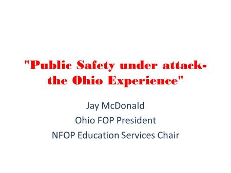 Public Safety under attack- the Ohio Experience Jay McDonald Ohio FOP President NFOP Education Services Chair.