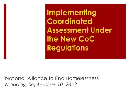 Implementing Coordinated Assessment Under the New CoC Regulations National Alliance to End Homelessness Monday, September 10, 2012.