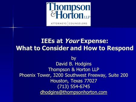 IEEs at Your Expense: What to Consider and How to Respond by David B. Hodgins Thompson & Horton LLP Phoenix Tower, 3200 Southwest Freeway, Suite 200 Houston,