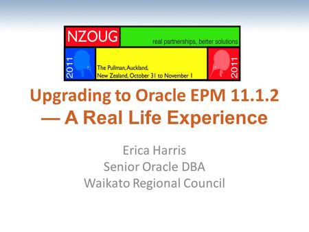 The most comprehensive Oracle applications & technology content under one roof Upgrading to Oracle EPM 11.1.2 — A Real Life Experience Erica Harris Senior.