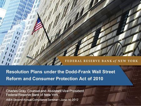 AIBA Second Annual Compliance Seminar – June 14, 2012 Resolution Plans under the Dodd-Frank Wall Street Reform and Consumer Protection Act of 2010 Charles.