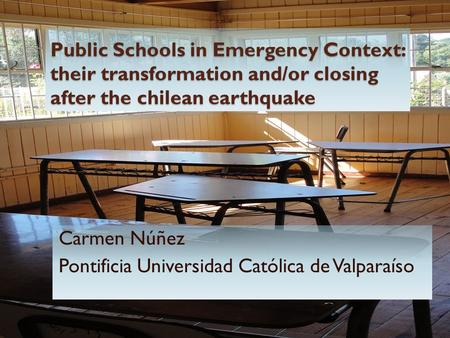 Public Schools in Emergency Context: their transformation and/or closing after the chilean earthquake Carmen Núñez Pontificia Universidad Católica de Valparaíso.