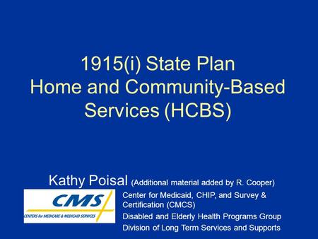 1915(i) State Plan Home and Community-Based Services (HCBS) Kathy Poisal (Additional material added by R. Cooper) Center for Medicaid, CHIP, and Survey.