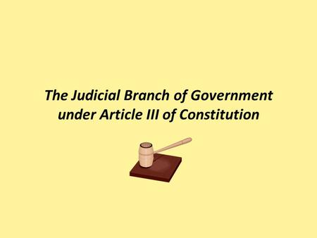 The Judicial Branch of Government under Article III of Constitution