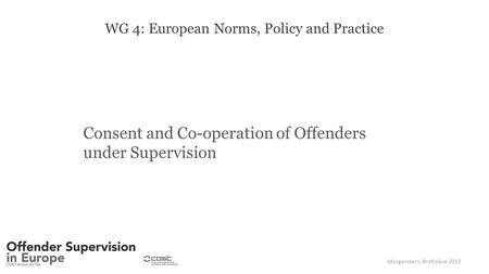 WG 4: European Norms, Policy and Practice Consent and Co-operation of Offenders under Supervision Morgenstern, Bratislava 2013.