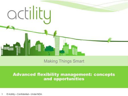 © Actility – Confidential – Under NDA 1 Advanced flexibility management: concepts and opportunities Making Things Smart.