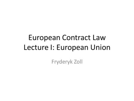 European Contract Law Lecture I: European Union Fryderyk Zoll.