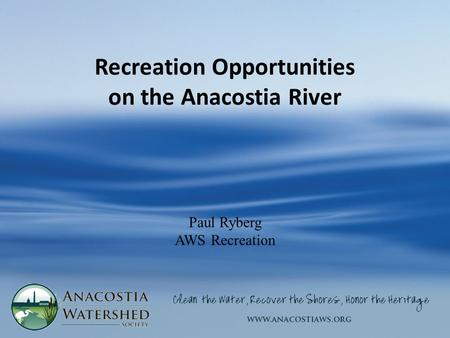 Recreation Opportunities on the Anacostia River Paul Ryberg AWS Recreation.