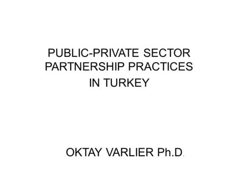 PUBLIC-PRIVATE SECTOR PARTNERSHIP PRACTICES IN TURKEY OKTAY VARLIER Ph.D.