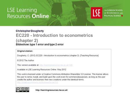 Christopher Dougherty EC220 - Introduction to econometrics (chapter 2) Slideshow: type 1 error and type 2 error Original citation: Dougherty, C. (2012)