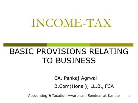 1 INCOME-TAX BASIC PROVISIONS RELATING TO BUSINESS CA. Pankaj Agrwal B.Com(Hons.), LL.B., FCA Accounting & Taxation Awareness Seminar at Kanpur.