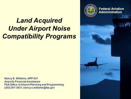 Federal Aviation Administration Nancy S. Williams, APP-501 Airports Financial Assistance FAA Office of Airport Planning and Programming (202) 267-3831,