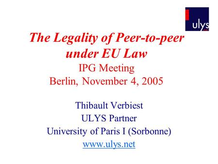 The Legality of Peer-to-peer under EU Law IPG Meeting Berlin, November 4, 2005 Thibault Verbiest ULYS Partner University of Paris I (Sorbonne) www.ulys.net.