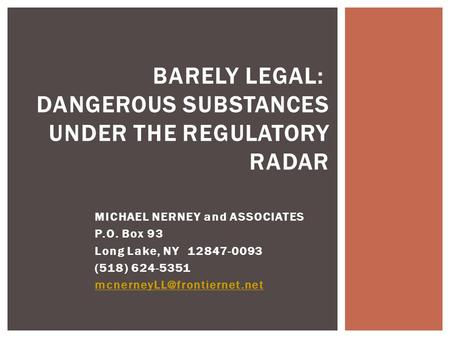 BARELY LEGAL: DANGEROUS SUBSTANCES UNDER THE REGULATORY RADAR MICHAEL NERNEY and ASSOCIATES P.O. Box 93 Long Lake, NY 12847-0093 (518) 624-5351