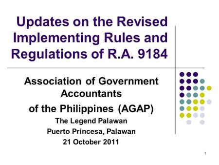 Updates on the Revised Implementing Rules and Regulations of R.A. 9184 Association of Government Accountants of the Philippines (AGAP) The Legend Palawan.