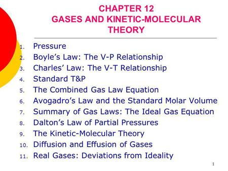 1 CHAPTER 12 GASES AND KINETIC-MOLECULAR THEORY 1. Pressure 2. Boyle's Law: The V-P Relationship 3. Charles' Law: The V-T Relationship 4. Standard T&P.