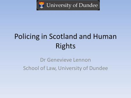 Policing in Scotland and Human Rights Dr Genevieve Lennon School of Law, University of Dundee.