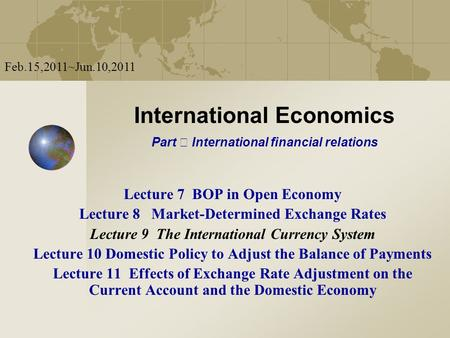 International Economics Part Ⅱ International financial relations Feb.15,2011~Jun.10,2011 Lecture 7 BOP in Open Economy Lecture 8 Market-Determined Exchange.