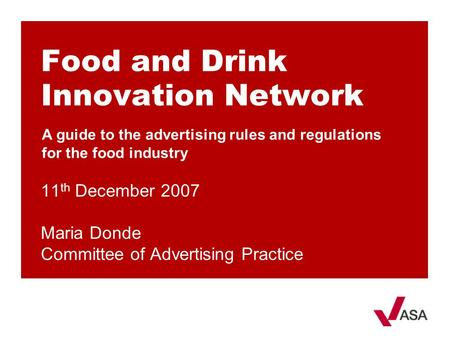 Food and Drink Innovation Network 11 th December 2007 Maria Donde Committee of Advertising Practice A guide to the advertising rules and regulations for.