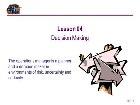 04 - 1 Lesson 04 Decision Making The operations manager is a planner and a decision maker in environments of risk, uncertainty and certainty.