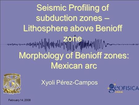 February 14, 2008 Morphology of Benioff zones: Mexican arc Xyoli Pérez-Campos Seismic Profiling of subduction zones – Lithosphere above Benioff zone.