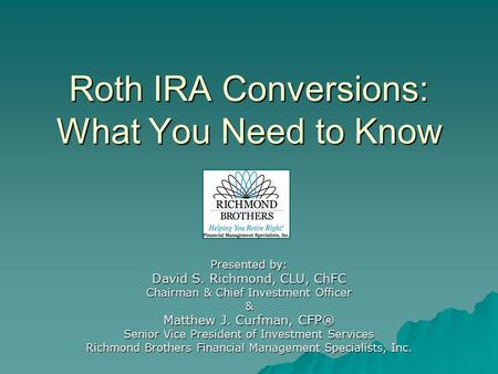 Roth IRA Conversions: What You Need to Know Presented by: David S. Richmond, CLU, ChFC Chairman & Chief Investment Officer & Matthew J. Curfman, CFP® Senior.