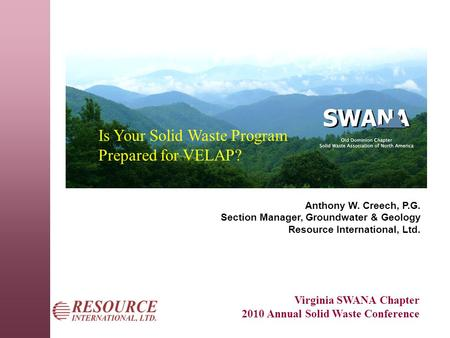 Virginia SWANA Chapter 2010 Annual Solid Waste Conference Is Your Solid Waste Program Prepared for VELAP? Anthony W. Creech, P.G. Section Manager, Groundwater.