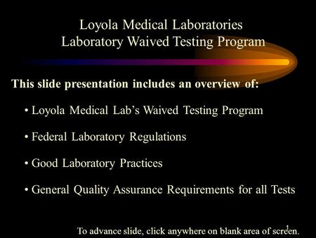 1 Loyola Medical Laboratories Laboratory Waived Testing Program This slide presentation includes an overview of: Federal Laboratory Regulations Good Laboratory.