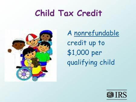 Child Tax Credit A nonrefundable credit up to $1,000 per qualifying child.