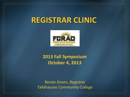 REGISTRAR CLINIC 2013 Fall Symposium October 4, 2013 Renée Green, Registrar Tallahassee Community College.