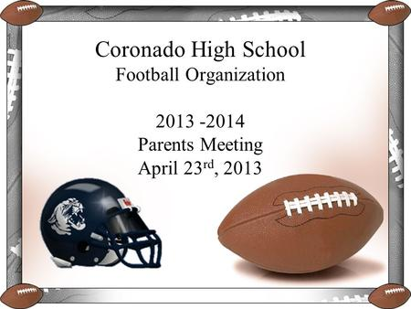Coronado High School Football Organization 2013 -2014 Parents Meeting April 23 rd, 2013.