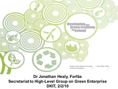 Dr Jonathan Healy, Forfás Secretariat to High-Level Group on Green Enterprise DKIT, 2/2/10.