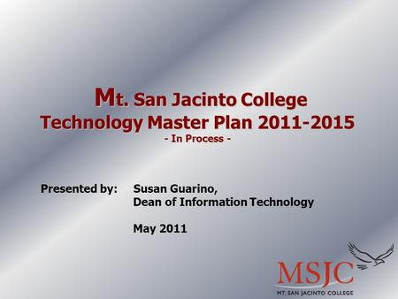 M t. San Jacinto College Technology Master Plan 2011-2015 - In Process - M t. San Jacinto College Technology Master Plan 2011-2015 - In Process - Presented.