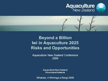 Beyond a Billion Iwi in Aquaculture 2025 Risks and Opportunities Aquaculture <strong>New</strong> <strong>Zealand</strong> Conference 2009 Aquaculture <strong>New</strong> <strong>Zealand</strong> Ahumoana Aotearoa Whakatu,