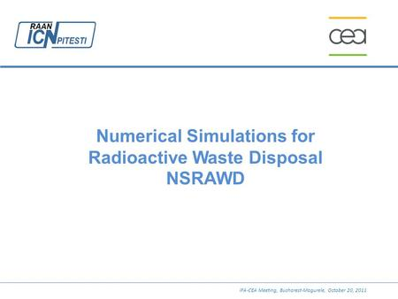 Numerical Simulations for Radioactive Waste Disposal NSRAWD IFA-CEA Meeting, Bucharest-Magurele, October 20, 2011.