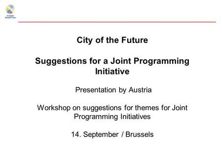 City of the Future Suggestions for a Joint Programming Initiative Presentation by Austria Workshop on suggestions for themes for Joint Programming Initiatives.