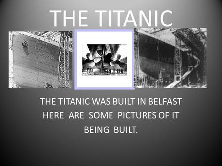 THE TITANIC THE TITANIC WAS BUILT IN BELFAST HERE ARE SOME PICTURES OF IT BEING BUILT.