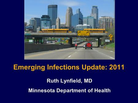 Emerging Infections Update: 2011 Ruth Lynfield, MD Minnesota Department of Health.