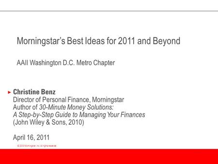 © 2009 Morningstar, Inc. All rights reserved. Morningstar's Best Ideas for 2011 and Beyond AAII Washington D.C. Metro Chapter × Christine Benz Director.
