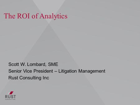 The ROI of Analytics Scott W. Lombard, SME Senior Vice President – Litigation Management Rust Consulting Inc.
