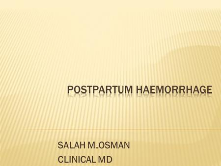 SALAH M.OSMAN CLINICAL MD. * It is an excessive blood loss from the genital tract after delivery of the foetus exceeding 500 ml or affecting the general.