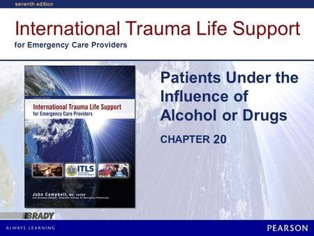 International Trauma Life Support for Emergency Care Providers CHAPTER seventh edition Patients Under the Influence of Alcohol or Drugs 20.