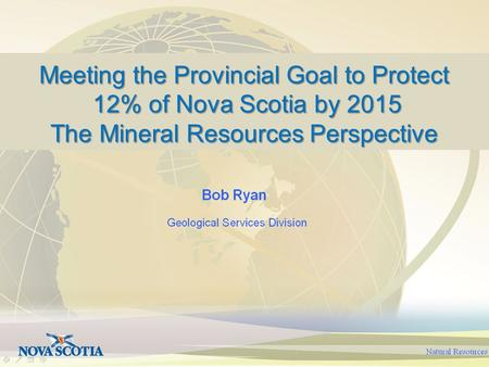 Meeting the Provincial Goal to Protect 12% of Nova Scotia by 2015 12% of Nova Scotia by 2015 The Mineral Resources Perspective.