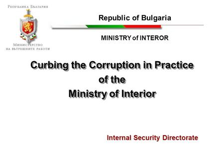 Curbing the Corruption in Practice of the Ministry of Interior Curbing the Corruption in Practice of the Ministry of Interior Republic of Bulgaria MINISTRY.